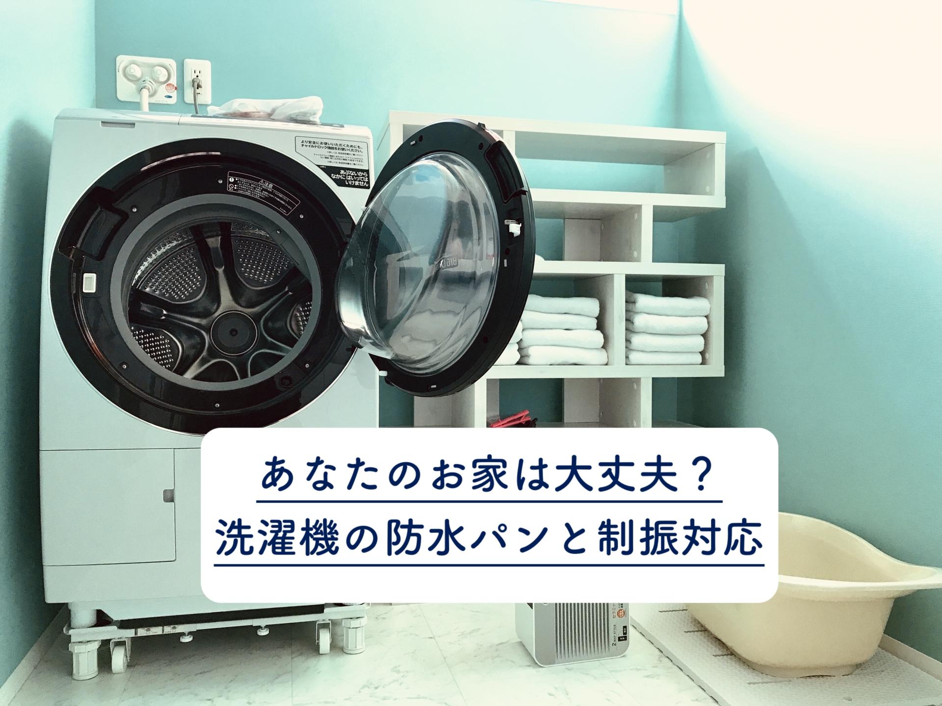 あなたのお家は大丈夫?洗濯機の防水パンと制振対応