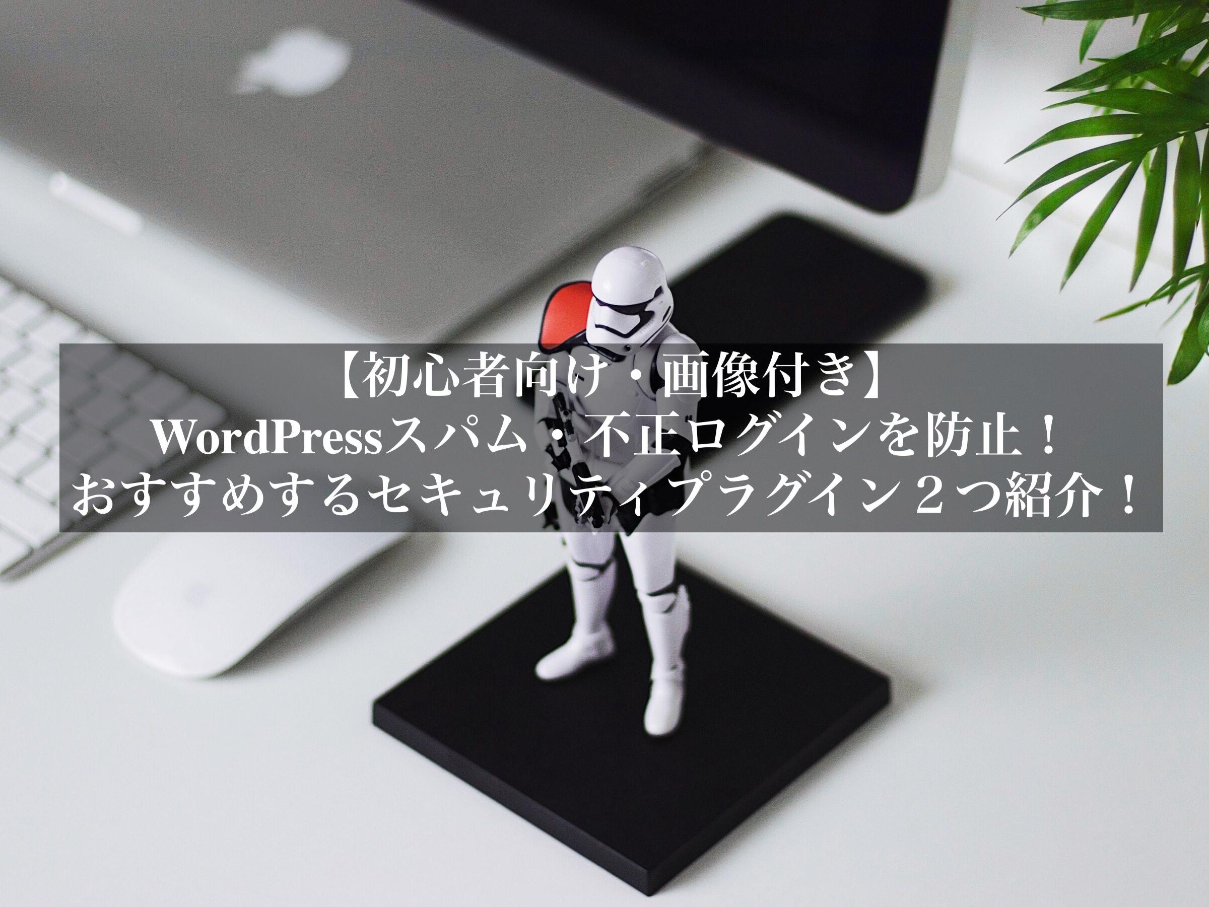 【初心者向け・画像付き】WordPressスパム・不正ログインを防止!おすすめするセキュリティプラグイン2つ紹介!