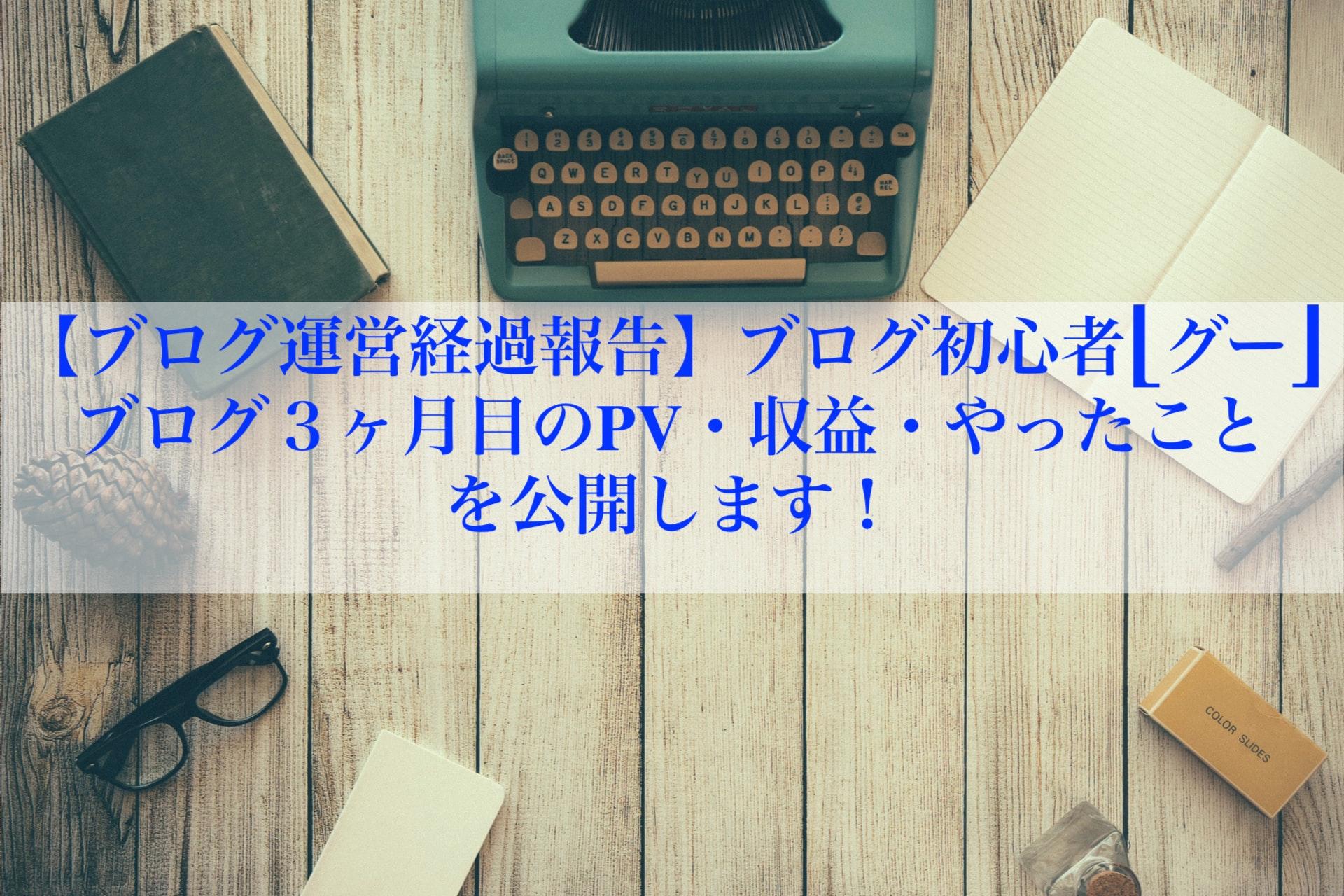 【ブログ運営経過報告】ブログ初心者[グー] ブログ3ヶ月目のPV・収益・やったことを公開します!