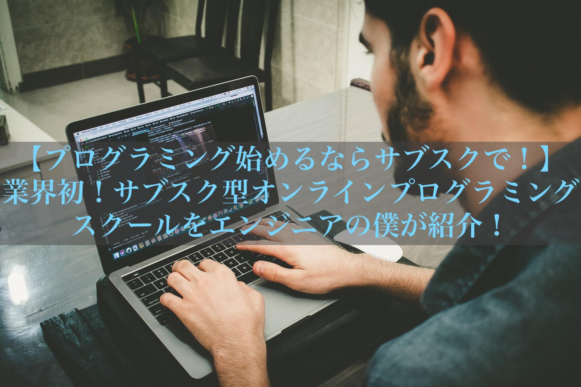 【プログラミング始めるならサブスクで!】業界初!サブスク型オンラインプログラミングスクールをエンジニアの僕が紹介!
