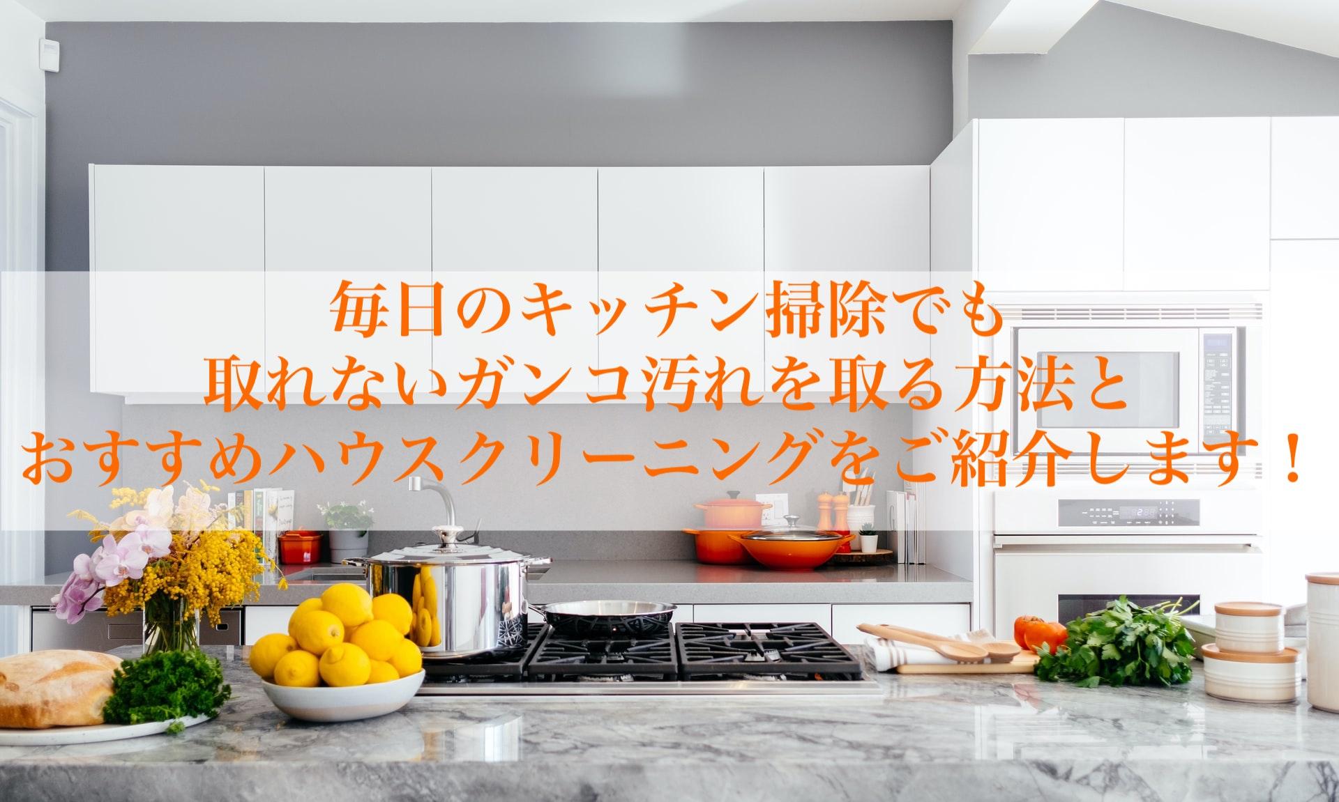 毎日のキッチン掃除でも 取れないガンコ汚れを取る方法と おすすめハウスクリーニングをご紹介します!